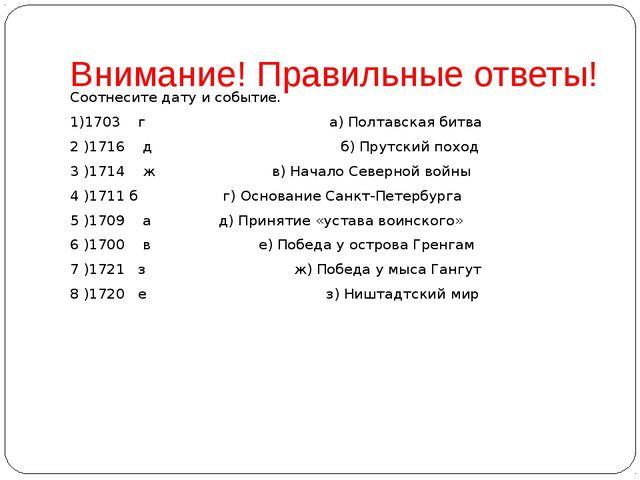 Внимание! Правильные ответы! Соотнесите дату и событие. 1)1703 г а) Полтавска...