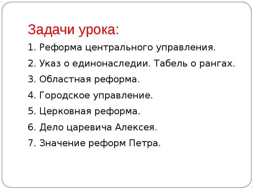 Задачи урока: 1. Реформа центрального управления. 2. Указ о единонаследии. Та...