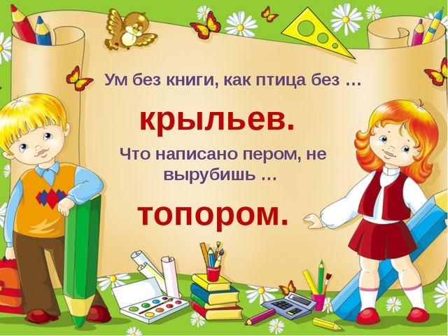 Ум без книги, как птица без … крыльев. Что написано пером, не вырубишь … топ...