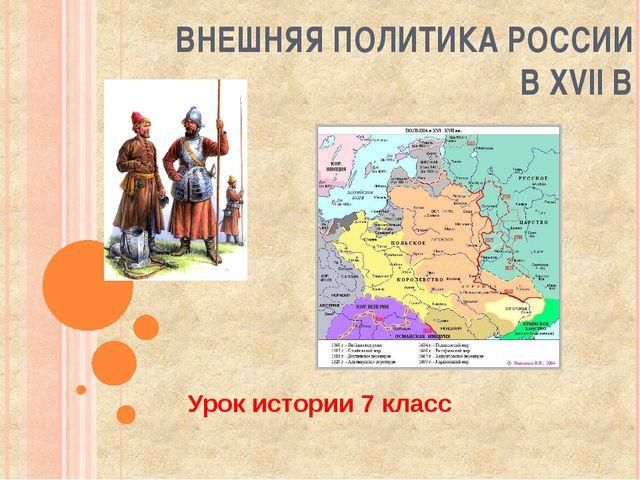 ВНЕШНЯЯ ПОЛИТИКА РОССИИ В XVII В Урок истории 7 класс