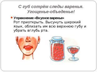С губ сотрём следы варенья. Угощенье-объеденье! Упражнение «Вкусное варенье»