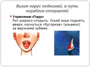 Выше парус поднимай, в путь кораблик отправляй Упражнение «Парус» Рот широко