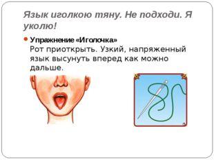 Язык иголкою тяну. Не подходи. Я уколю! Упражнение «Иголочка» Рот приоткрыть.