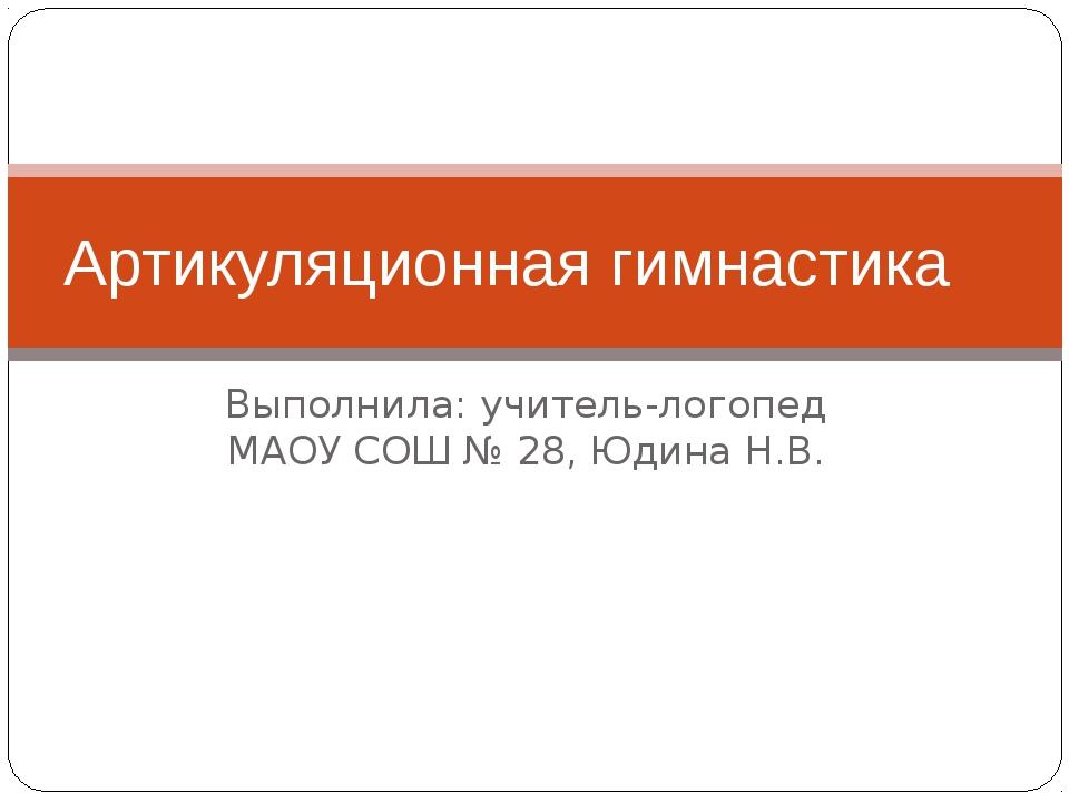 Выполнила: учитель-логопед МАОУ СОШ № 28, Юдина Н.В. Артикуляционная гимнастика