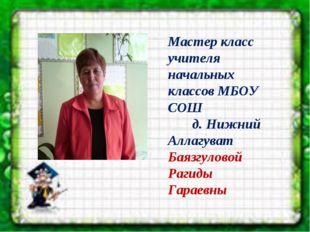 Мастер класс учителя начальных классов МБОУ СОШ д. Нижний Аллагуват Баязгуло