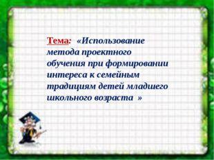 Тема: «Использование метода проектного обучения при формировании интереса к
