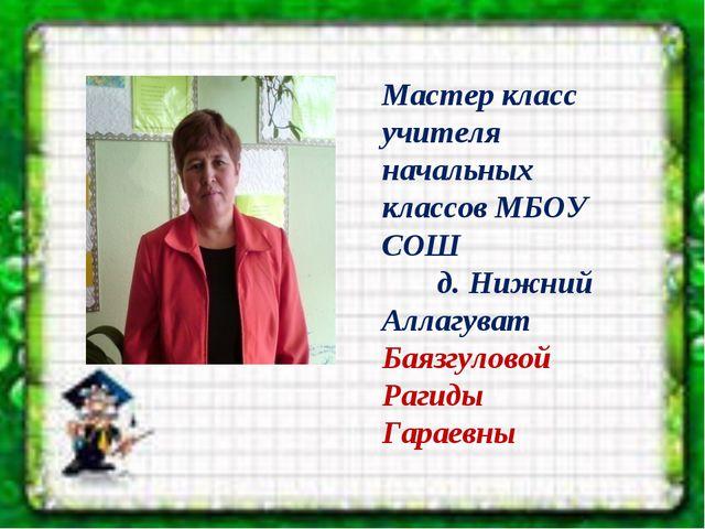 Мастер класс учителя начальных классов МБОУ СОШ д. Нижний Аллагуват Баязгуло...