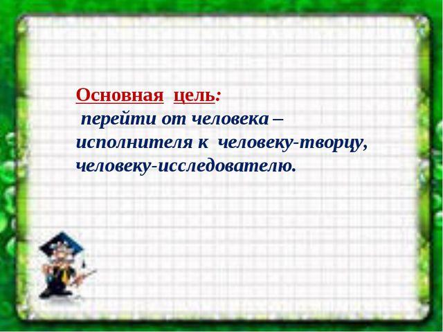 Основная цель: перейти от человека – исполнителя к человеку-творцу, человек...