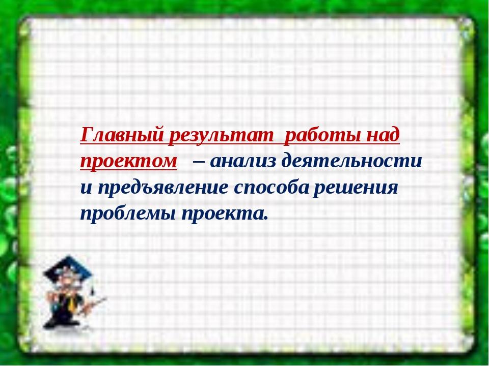 Главный результат работы над проектом – анализ деятельности и предъявление сп...