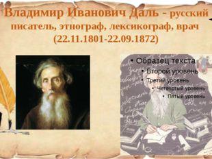 Владимир Иванович Даль - русский писатель, этнограф, лексикограф, врач (22.11