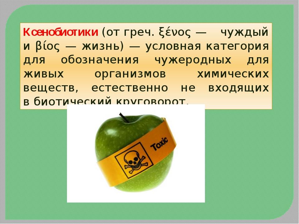 Ксенобиотики(отгреч.ξένος— чуждый и βίος — жизнь) — условная категория дл...