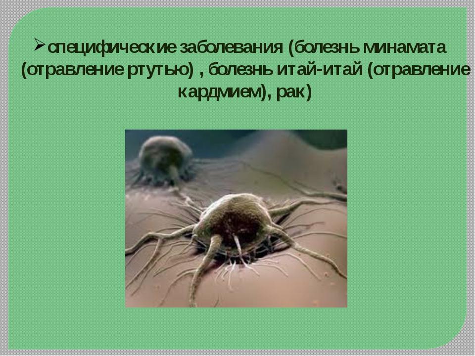 специфические заболевания (болезньминамата (отравление ртутью) ,болезнь ита...