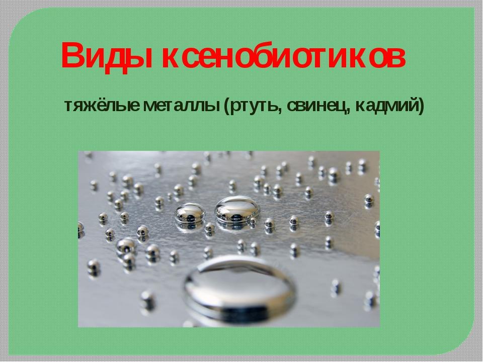 Виды ксенобиотиков тяжёлые металлы (ртуть, свинец, кадмий)