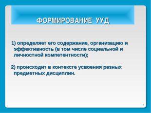 * ФОРМИРОВАНИЕ УУД 1) определяет его содержание, организацию и эффективность