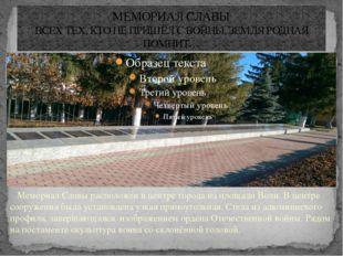МЕМОРИАЛ СЛАВЫ ВСЕХ ТЕХ, КТО НЕ ПРИШЁЛ С ВОЙНЫ, ЗЕМЛЯ РОДНАЯ ПОМНИТ… Мемориал