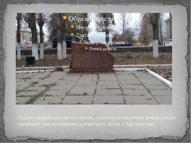 Рядом с шаром находится камень, на котором высечены имена солдат, погибших пр...