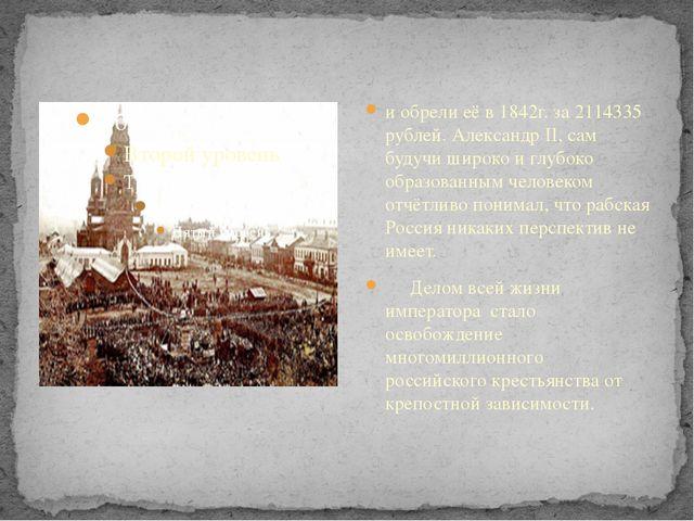 и обрели её в 1842г. за 2114335 рублей. Александр II, сам будучи широко и глу...