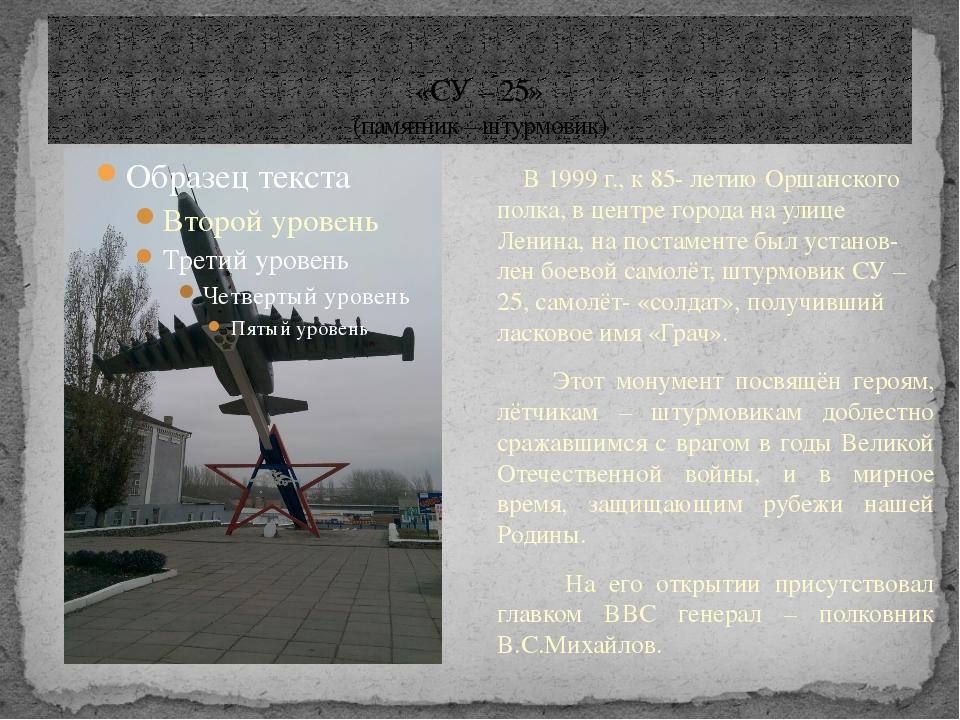 «СУ – 25» (памятник – штурмовик) В 1999 г., к 85- летию Оршанского полка, в ц...