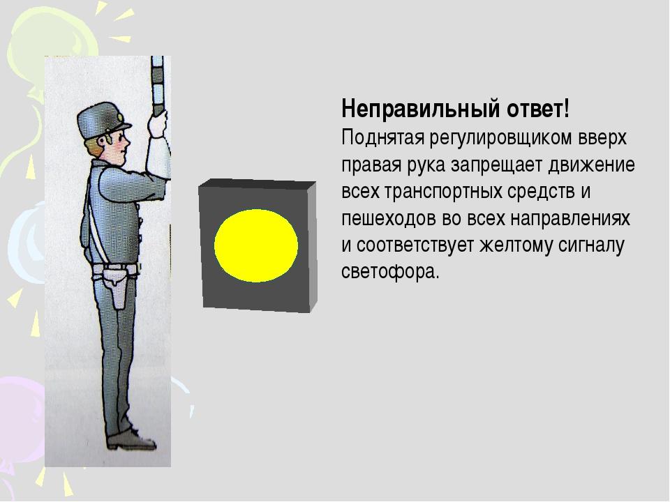 Неправильный ответ! Поднятая регулировщиком вверх правая рука запрещает движе...