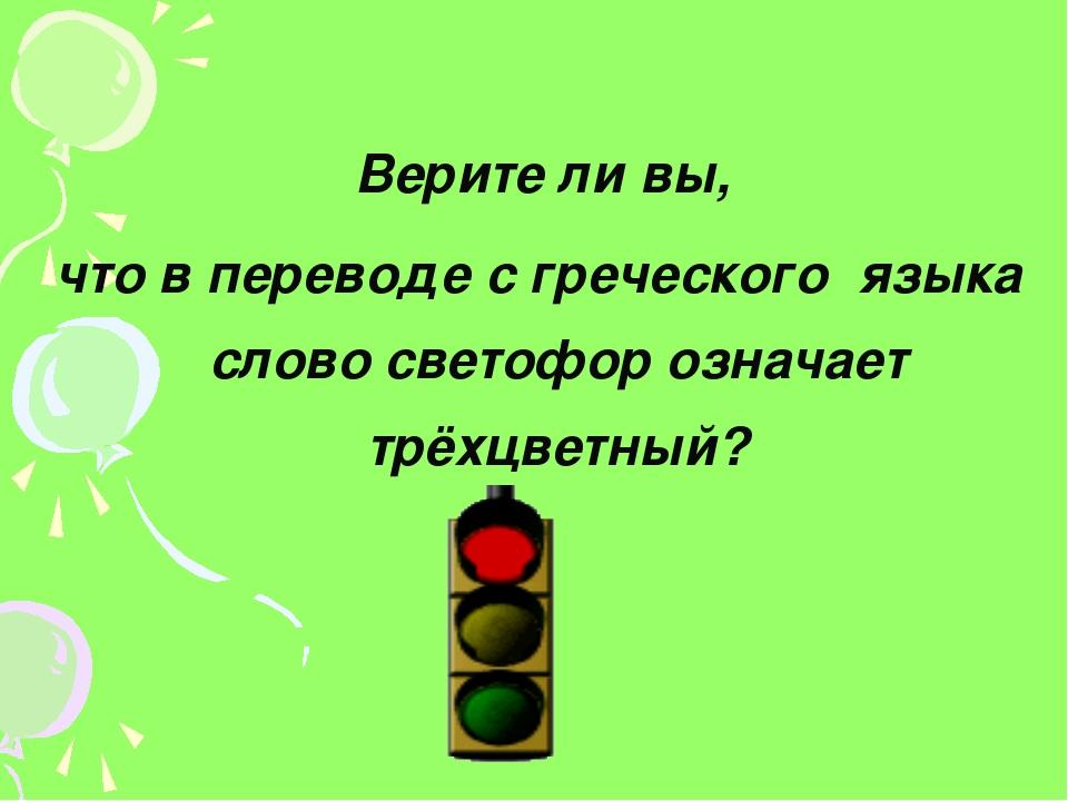 Верите ли вы, что в переводе с греческого языка слово светофор означает трёх...