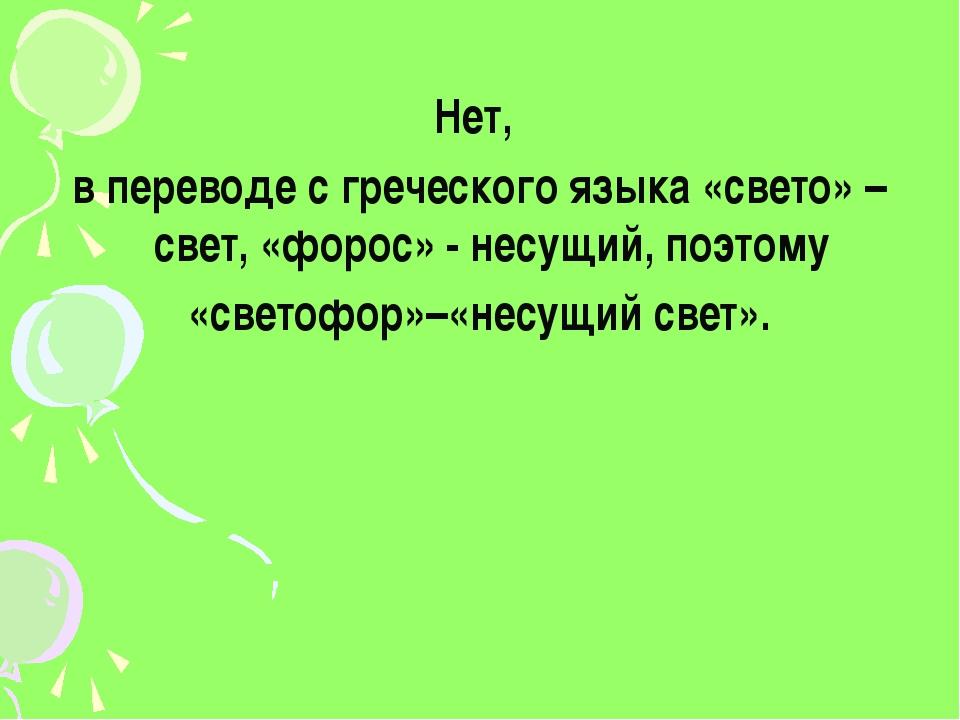 Нет, в переводе с греческого языка «свето» – свет, «форос» - несущий, поэтом...