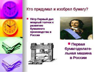 Кто придумал и изобрел бумагу? Пётр Первый дал мощный толчок к развитию бумаж