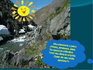 Мы спросили у реки: «Речка, реченька, река, Ты пришла издалека. Что ты делала