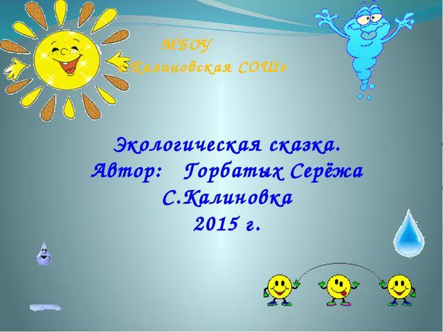 МБОУ « Калиновская СОШ» Экологическая сказка. Автор: Горбатых Серёжа С.Калин...