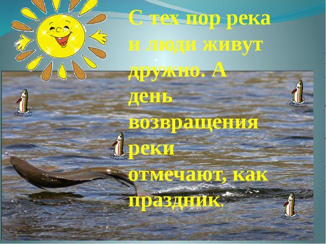. С тех пор река и люди живут дружно. А день возвращения реки отмечают, как п...