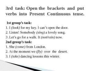 1st group's task: 1. I (look) for my key. I can't open the door. 2. Listen!