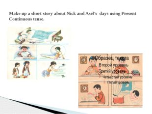 Make up a short story about Nick and Asel's days using Present Continuous ten
