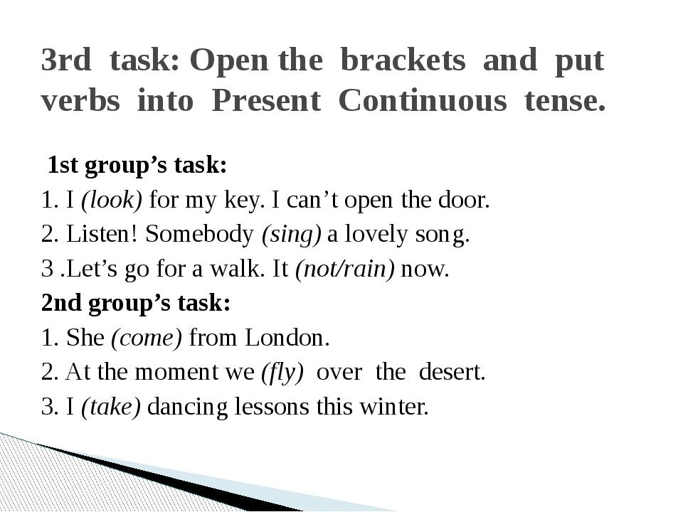 1st group's task: 1. I (look) for my key. I can't open the door. 2. Listen!...