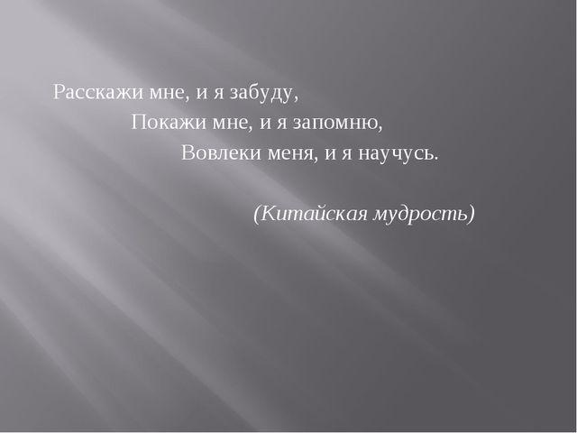 Расскажи мне, и я забуду, Покажи мне, и я запомню, Вовлеки меня, и я научусь....