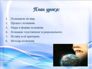 План урока: Познаваем ли мир. Процесс познания. Виды и формы познания. Познан