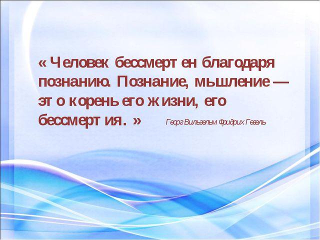 « Человек бессмертен благодаря познанию. Познание, мышление — это корень его...