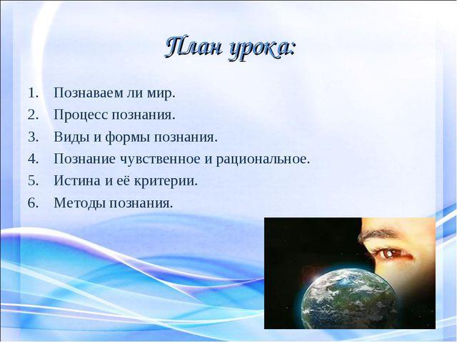 План урока: Познаваем ли мир. Процесс познания. Виды и формы познания. Познан...