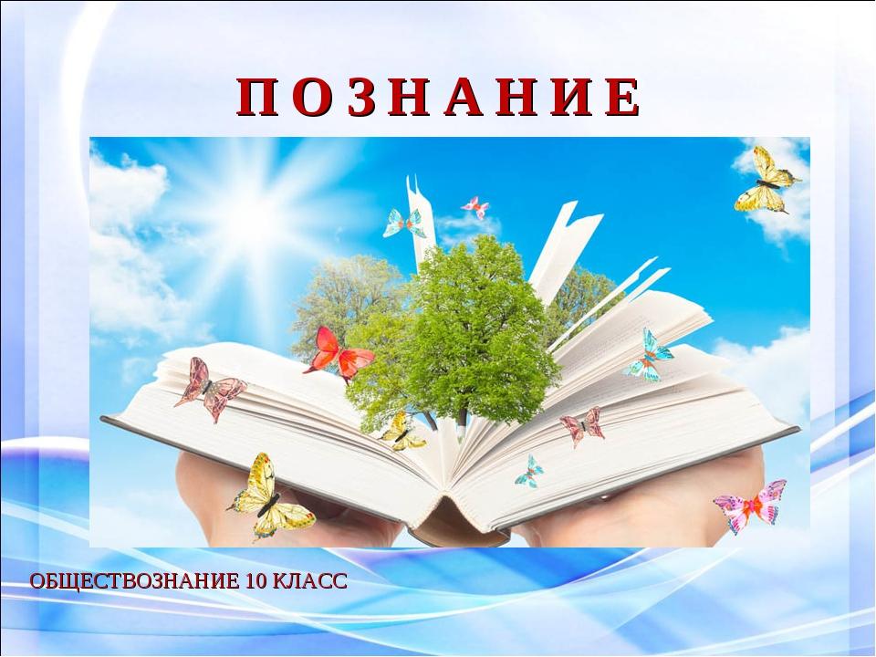 П О З Н А Н И Е ОБЩЕСТВОЗНАНИЕ 10 КЛАСС