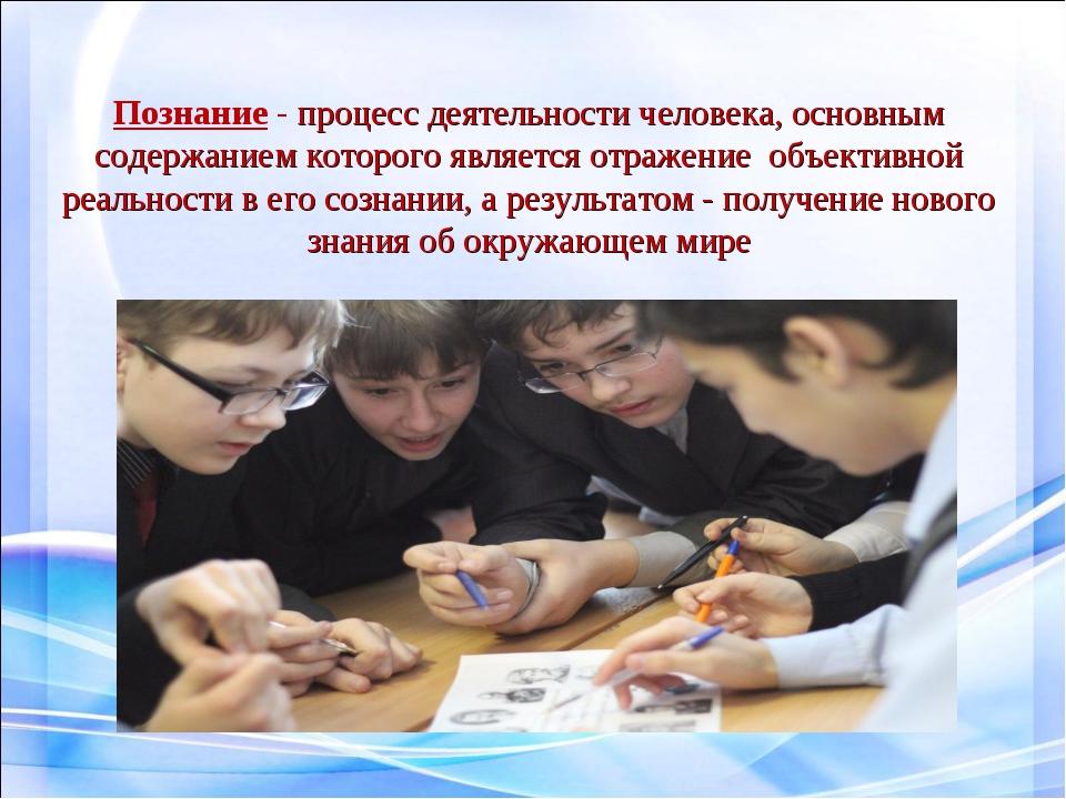 Познание - процесс деятельности человека, основным содержанием которого являе...