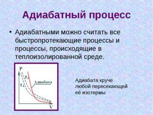 Адиабатный процесс Адиабатными можно считать все быстропротекающие процессы и
