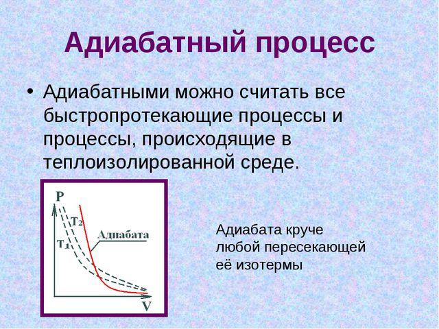 Адиабатный процесс Адиабатными можно считать все быстропротекающие процессы и...