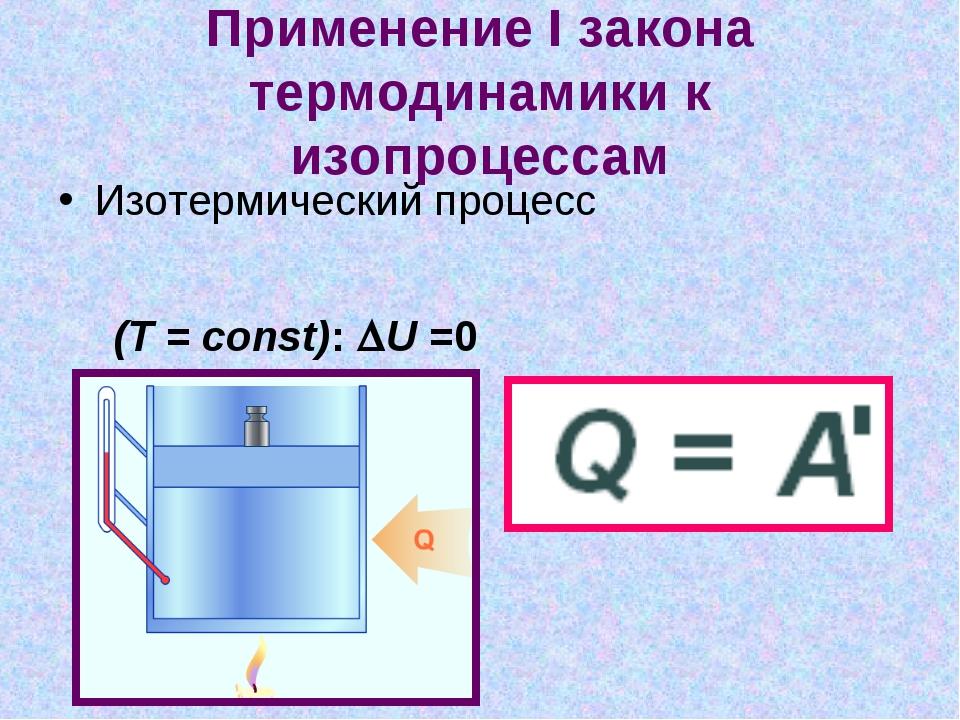 Применение I закона термодинамики к изопроцессам Изотермический процесс (T =...