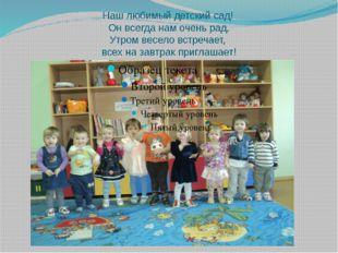 Наш любимый детский сад! Он всегда нам очень рад. Утром весело встречает, все