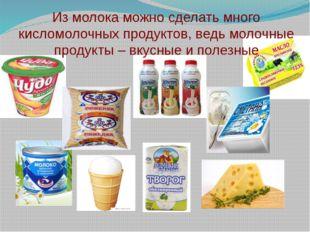 Из молока можно сделать много кисломолочных продуктов, ведь молочные продукты