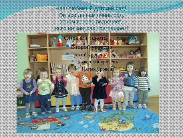 Наш любимый детский сад! Он всегда нам очень рад. Утром весело встречает, все...