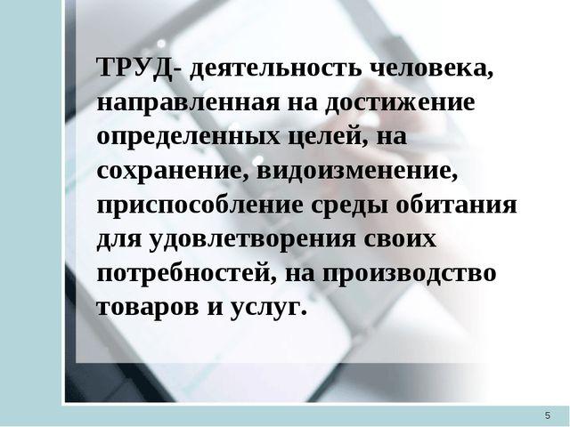 * ТРУД- деятельность человека, направленная на достижение определенных целей,...
