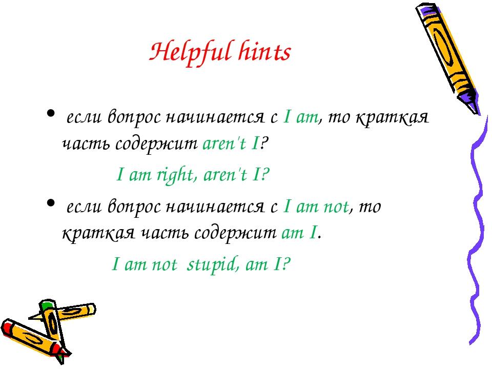 Helpful hints если вопрос начинается с I am, то краткая часть содержит aren't...