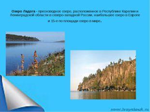 Озеро Ладога- пресноводное озеро, расположенное в Республике Карелии и Ленин