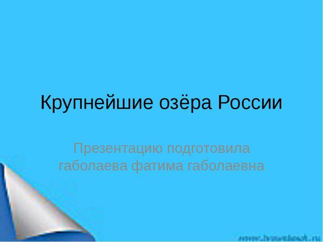 Крупнейшие озёра России Презентацию подготовила габолаева фатима габолаевна