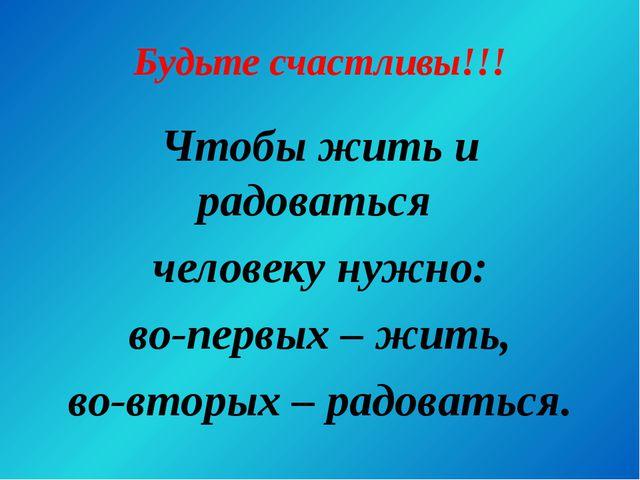Будьте счастливы!!! Чтобы жить и радоваться человеку нужно: во-первых – жить,...