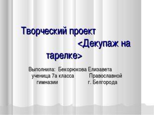 Творческий проект  Выполнила: Бекорюкова Елизавета ученица 7а класса Правосл
